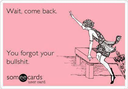 "Pink Background, a black and white image of thin woman in a dress and heels leans on a table and waving. Black text says ""Wait, Come back. You forgot your bullshit."" someecards user card"