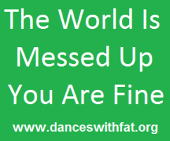 The world is messed up you are fine