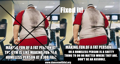 "Original pictures is a fat person on a machine at the gym, photographed from behind with the caption ""Making fun of a fat person at the gym is like making fun of a homeless person at a job fair."" This image and caption are crossed out, the image is copied on the right with the new caption ""Making fun of a fat person or a homeless person is a shitty thing to do no matter where they are. Don't be an asshole."""