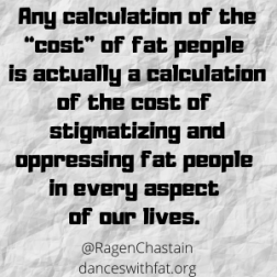 "Any calculation about the ""cost"" of fat people is actually a calculation of the cost of stigmatizing and oppressing fat people in every aspect of our lives."