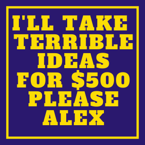 I'll take terrible ideas for $500 Please alex