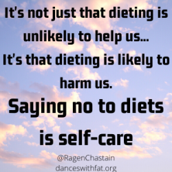 It's not just that dieting is unlikely to help us, It's that dieting is likely to hurt us. Saying no to diets is self-care.