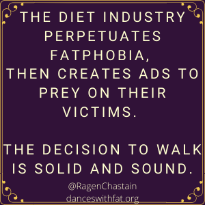 The diet industry perpetuates fatphobiA, then creates ads to prey on their victims. the decision to walk away diets forever is solid and sound.
