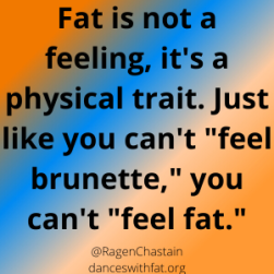 Fat is not a feeling, it's a body size. Just like you can't _feel_ brunette, you can't _feel_ fat