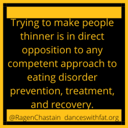 Trying to make people thinner is in direct opposition to any competent approach to eating disorder prevention, treatment, and recovery.