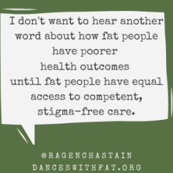 I don't want to hear another word about how fat people have poorer health outcomes until fat people have equal access competent, stigma-free care