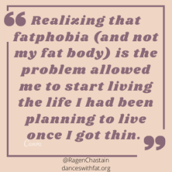 Realizing that fatphobia was the problem, and that my fat body was fine allowed me to start living the life I had been planning to live one I got thin. (1)