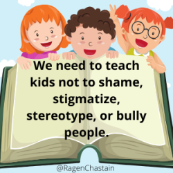 We need to teach our kids not to shame, stigmatize, stereotype or bully people, not teach them how to do it.