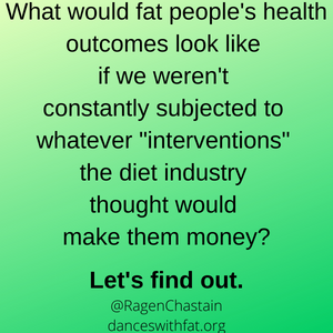 """What would fat people's health outcomes look like if we weren't constantly subjected to whatever """"interventions"""" the diet industry thought would make them money Let's find out. @RagenChastain danceswithfat.org"""